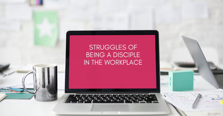 STRUGGLES OF BEING A DISCIPLE IN THE WORKPLACE
